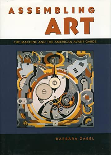 Assembling Art: The Machine and the American Avant-Garde: Zabel, Barbara