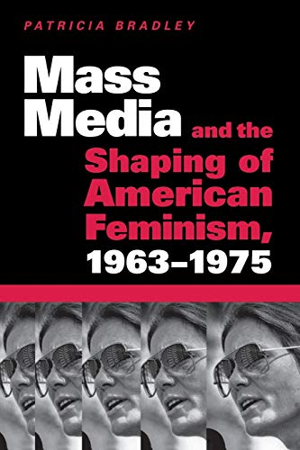 Mass Media and the Shaping of American Feminism, 1963-1975: Bradley, Patricia