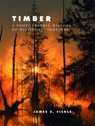 TIMBER; A PHOTOGRAPHIC HISTORY OF MISSISSIPPI FORESTRY.