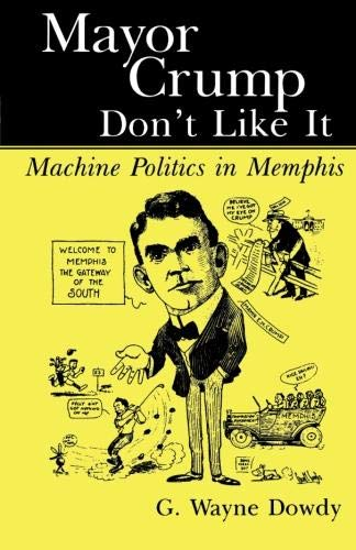 Mayor Crump Don't Like It: Machine Politics in Memphis: Dowdy, G. Wayne