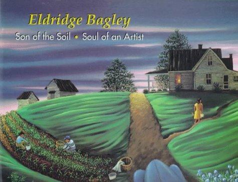 Eldridge Bagley: Son of the Soil, Soul of an Artist (Signed): Bagley, Eldridge; Hitchcock, Susan ...
