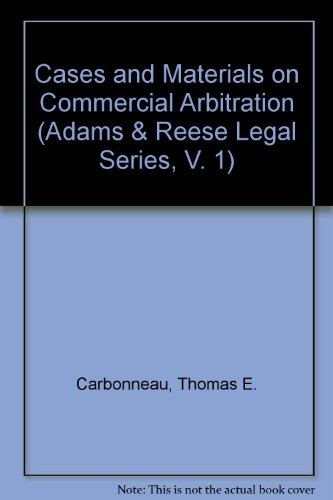 Cases and Materials on Commercial Arbitration (Adams & Reese Legal Series, V. 1): Carbonneau, ...