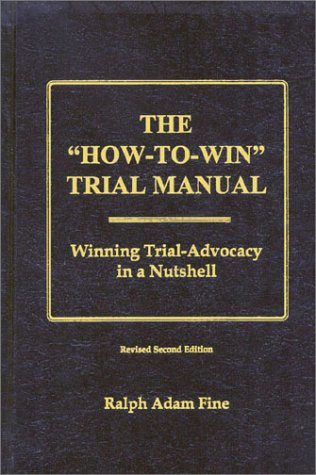 """The """"How-To-Win"""" Trial Manual: Winning Trial-Advocacy in a Nutshell: Ralph Adam Fine"""