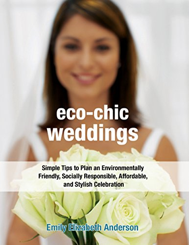 Eco-Chic Weddings: Simple Tips to Plan an Earth-Friendly, Socially Responsible, Affordable Green Wedding 9781578262403 Add Style to Your Wedding and Stay True to Your Beliefs Planning your wedding can be the best time to be eco-friendly. The wedding indus