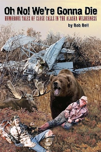 Oh No! We're Gonna Die: Humorous Tales of Close Calls in the Alaskan Wilderness (9781578333400) by Bob Bell