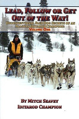 9781578334360: Lead, Follow or Get Out of the Way! Unconventional Sled Dog Secrets of an Alaskan Iditarod Champion, Volume One