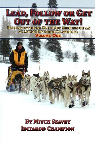 9781578334407: Lead, Follow or Get Out of the Way: Unconventional Sled Dog Secrets of an Alaskan Iditarod Champion, Vol. 1