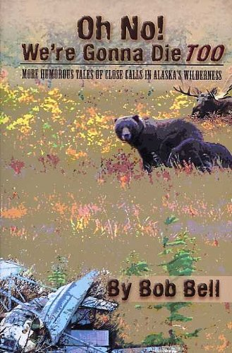 Oh No! We're Gonna Die Too: More Humorous Tales of Close Calls in Alaska's Wilderness (9781578334520) by Bob Bell