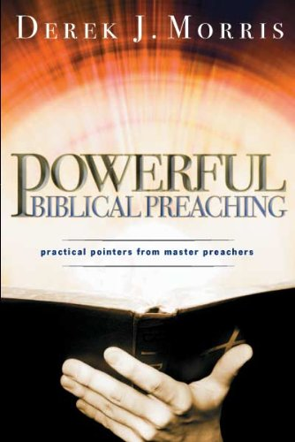 Powerful Biblical Preaching: Practical Pointers from Master Preachers: Derek J. Morris