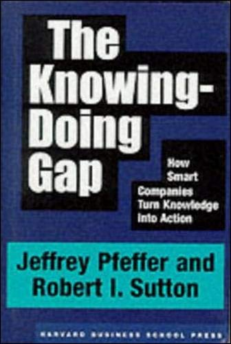 The Knowing-Doing Gap: How Smart Companies Turn Knowledge Into Action: Jeffrey Pfeffer,Robert I. ...