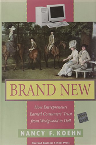 Brand New: How Entrepreneurs Earned Customers` Trust, from Wedgewood to Dell: Nancy F. Koehn