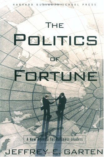 The Politics of Fortune: A New Agenda For Business Leaders: Garten, Jeffrey E.