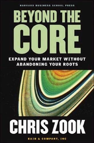 Beyond the Core: Expand Your Market Without Abandoning Your Roots: Chris Zook