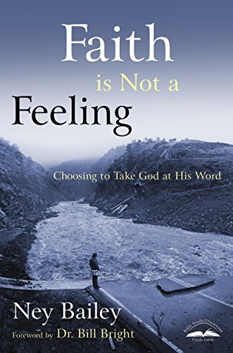 Faith Is Not a Feeling: Choosing to Take God at His Word: Bailey, Ney