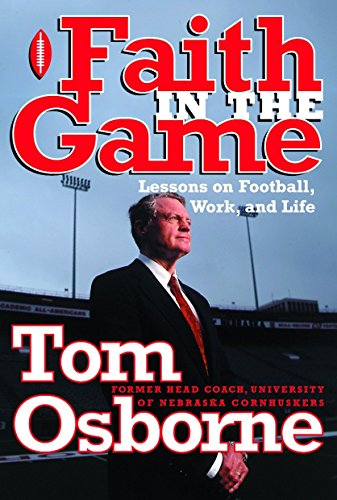 Faith in the Game: Lessons on Football, Work, and Life: Tom Osborne
