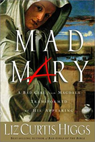 Mad Mary A Bad Girl from Magdala, Transformed at His Appearing (157856543X) by Liz Curtis Higgs