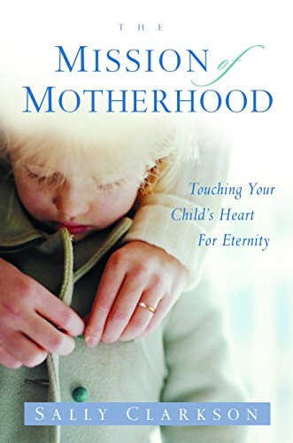 9781578565818: The Mission of Motherhood: Touching Your Child's Heart of Eternity