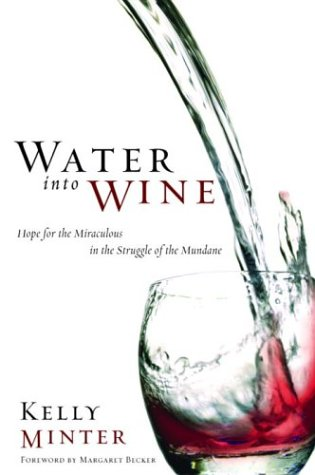 Water into Wine: Hope for the Miraculous in the Struggle of the Mundane (1578567971) by Minter, Kelly