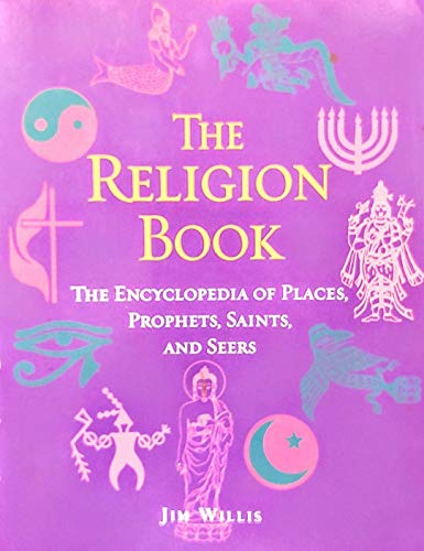 The Religion Book: The Encyclopedia of Places, Prophets, Saints, and Seers: Willis, Jim