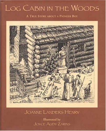 Log Cabin in the Woods, A True Story about a Pioneer Boy: Joanne Landers Henry