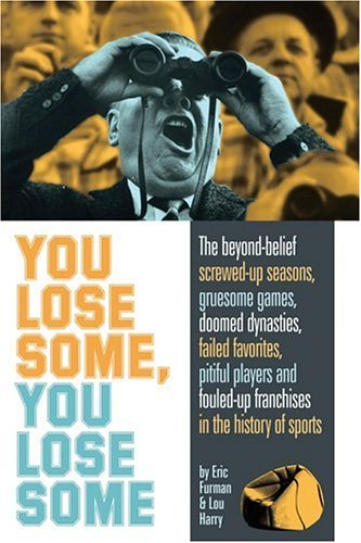 9781578601837: You Lose Some, You Lose Some: The Greatest Screwed-Up Seasons, Gruesome Games, Failed Favorites, Pitiful Players, and Fouled-Up Franchises in the History of Sports
