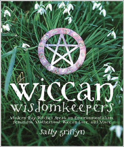 Wiccan Wisdomkeepers: Modern-day Witches Speak on Environmentalism, Feminism, Motherhood, Wiccan ...