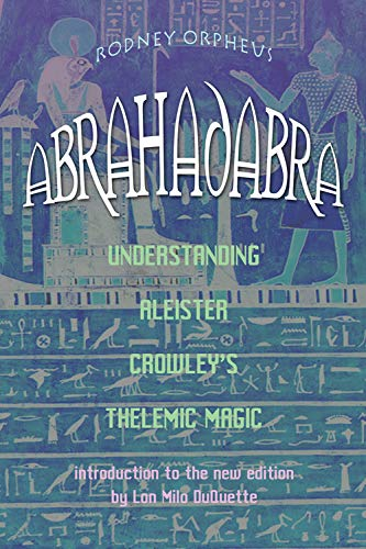 Abrahadabra: Understanding Aleister Crowley's Thelemic Magic: Rodney Orpheus