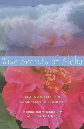 Wise Secrets of Aloha: Learn and Live the Sacred Art of Lomilomi: Arledge, Garnette; Jim, Kahuna ...