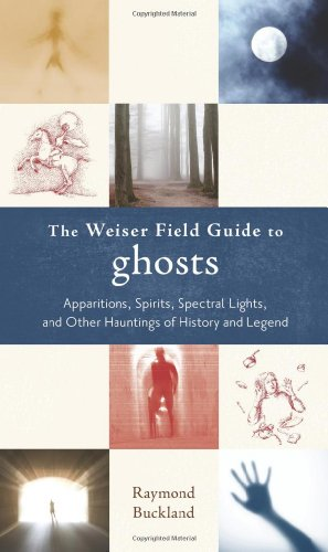 The Weiser Field Guide to Ghosts: Apparitions, Spirits, Spectral Lights, and Other Hauntings of ...