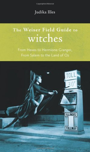 Weiser Field Guide to Witches, The: From Hexes to Hermione Granger, From Salem to the Land of Oz (The Weiser Field Guide) (1578634792) by Illes, Judika