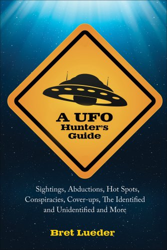 A UFO Hunter's Guide: Sightings, Abductions, Hot Spots, Conspiracies, Coverups, the Identified...