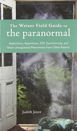 The Weiser Field Guide to the Paranormal: Abductions, Apparitions, ESP, Synchronicity, and More ...