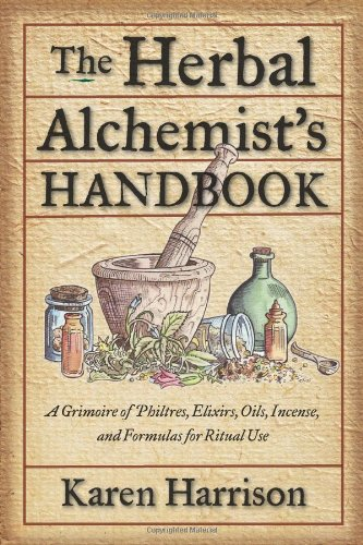 The Herbal Alchemist's Handbook: A Grimoire of Philtres. Elixirs, Oils, Incense, and Formulas ...