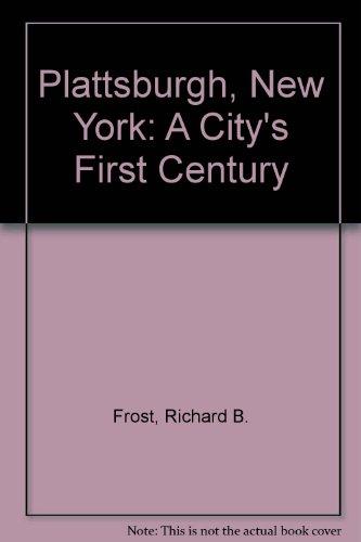 Plattsburgh, New York: A City's First Century: Frost, Richard B.