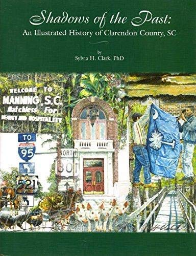 Shadows of the Past: An Illustrated History of Clarendon County, SC: Sylvia H. Clark