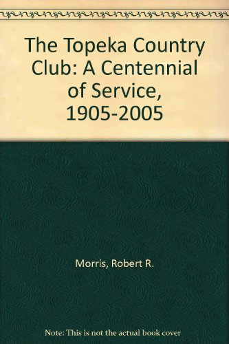 The Topeka Country Club: A Centennial of Service, 1905-2005: Morris, Robert R.