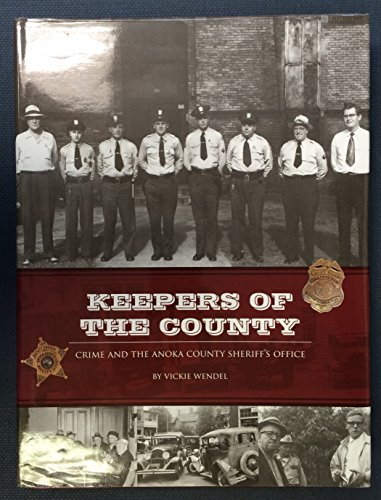 Keepers of the County: Crime and the Anoka County Sheriff's Office: Wendel, Vickie {Author} ...