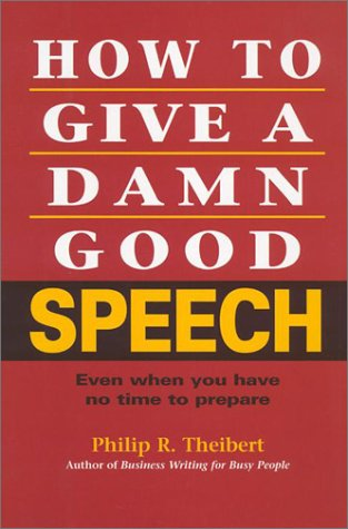 How to Give a Damn Good Speech: Even When You Have No Time to Prepare: Theibert, Philip R.