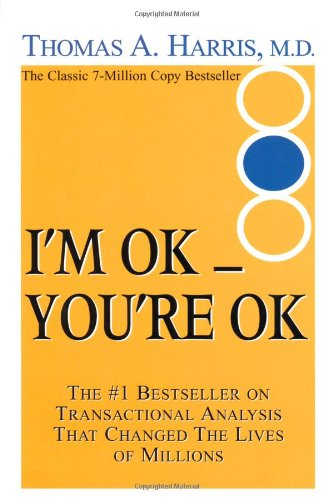 I'm Ok, You're Ok : A Practical Guide to Transactional Analysis: Harris, Thomas A.