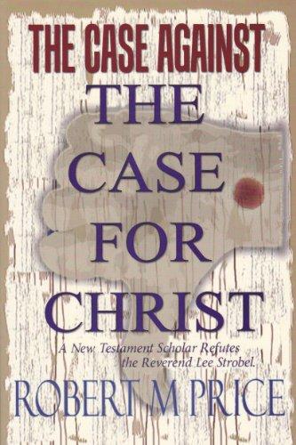 The Case Against The Case For Christ: A New Testament Scholar Refutes the Reverend Lee Strobel: ...