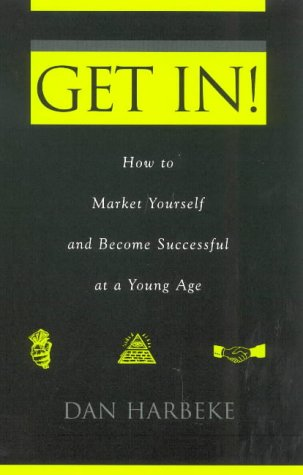 Get In! How to Market Yourself and Become Successful at a Young Age: Dan Harbeke