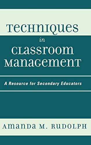 Techniques in Classroom Management: A Resource for Secondary Educators: Amanda M. Rudolph