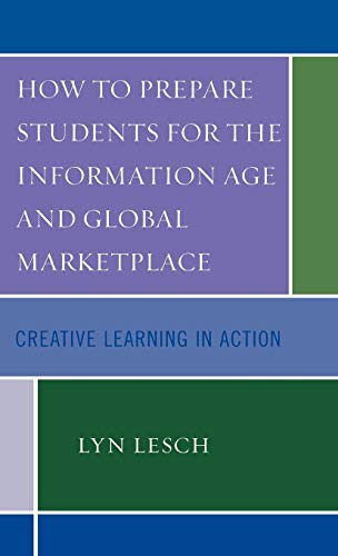 How to Prepare Students for the Information Age and Global Marketplace: Creative Learning in Action...