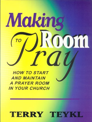 Making Room To Pray: How To Start and Maintain a Prayer Room in Your Church (1578920469) by Terry Teykl