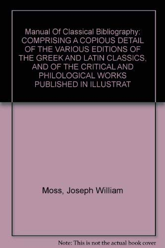 A manual of classical bibliography: comprising a copious detail of the various editions of the Gr...
