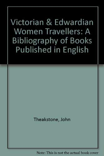 Victorian & Edwardian Women Travellers: A Bibliography Of Books Published In English.: ...