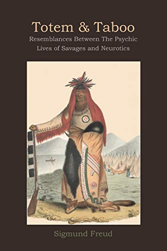 Totem and Taboo: Resemblances Between The Psychic Lives of Savages and Neurotics: Sigmund Freud