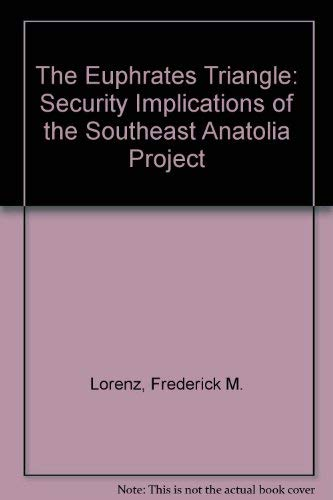 The Euphrates Triangle: Security Implications of the Southeast Anatolia Project: Lorenz, Frederick ...