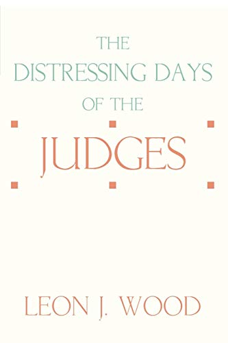 The Distressing Days of the Judges:: Wood, Leon J.