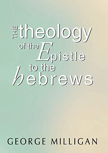 The Theology of the Epistle to the Hebrews: with a Critical Introduction: Milligan, George B. D.